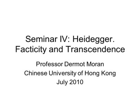 Seminar IV: Heidegger. Facticity and Transcendence Professor Dermot Moran Chinese University of Hong Kong July 2010.