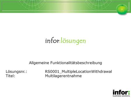 Infor:lösungen Allgemeine Funktionalitätsbeschreibung Lösungsnr.:RS0001_MultipleLocationWithdrawal Titel:Multilagerentnahme Multilagerentnahme.
