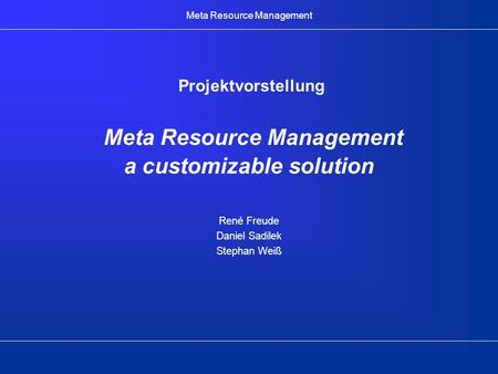Meta Resource Management Projektvorstellung Meta Resource Management a customizable solution René Freude Daniel Sadilek Stephan Weiß