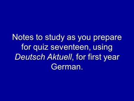 Notes to study as you prepare for quiz seventeen, using Deutsch Aktuell, for first year German.