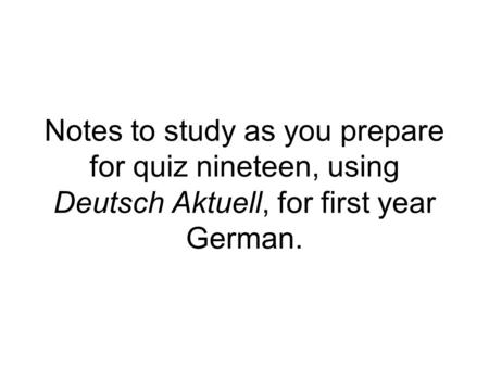 Notes to study as you prepare for quiz nineteen, using Deutsch Aktuell, for first year German.