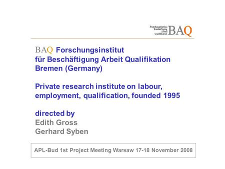 BAQ Forschungsinstitut für Beschäftigung Arbeit Qualifikation Bremen (Germany) Private research institute on labour, employment, qualification, founded.