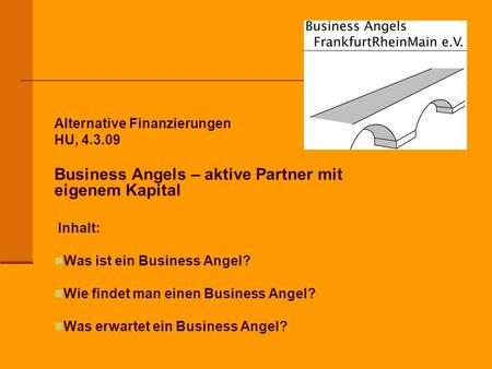 Alternative Finanzierungen HU, 4.3.09 Business Angels – aktive Partner mit eigenem Kapital Inhalt: Was ist ein Business Angel? Wie findet man einen Business.