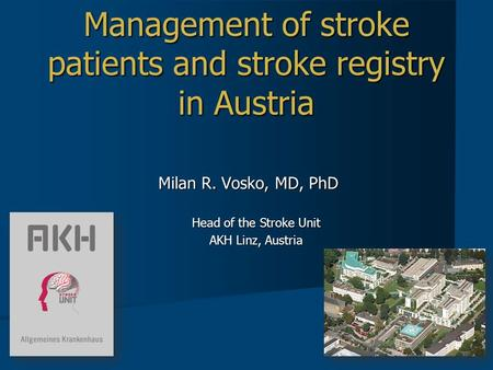 Management of stroke patients and stroke registry in Austria Milan R. Vosko, MD, PhD Head of the Stroke Unit AKH Linz, Austria.