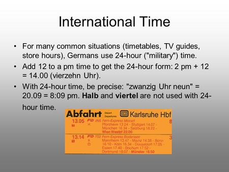 International Time For many common situations (timetables, TV guides, store hours), Germans use 24-hour (military) time. Add 12 to a pm time to get the.