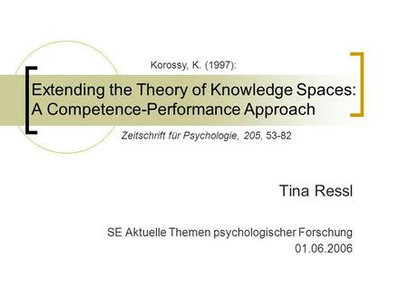 Extending the Theory of Knowledge Spaces: A Competence-Performance Approach Tina Ressl SE Aktuelle Themen psychologischer Forschung 01.06.2006 Korossy,