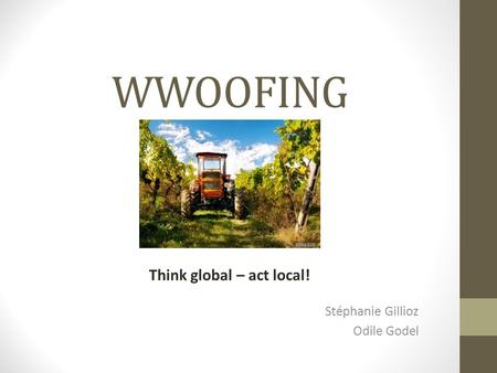 WWOOFING Stéphanie Gillioz Odile Godel Think global – act local!