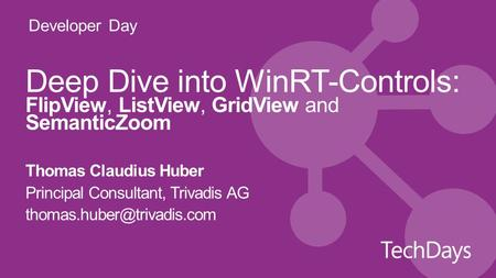 Developer Day Deep Dive into WinRT-Controls: FlipView, ListView, GridView and SemanticZoom Thomas Claudius Huber Principal Consultant, Trivadis AG