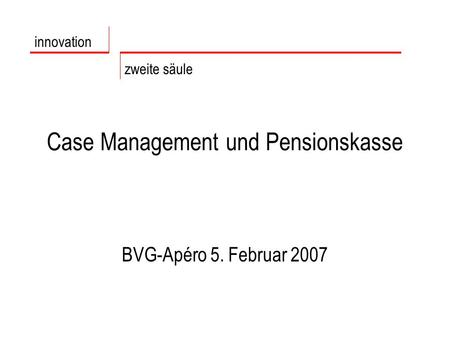 Case Management und Pensionskasse BVG-Apéro 5. Februar 2007 innovation zweite säule.