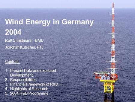 Wind Energy in Germany 2004 Ralf Christmann, BMU Joachim Kutscher, PTJ Content: 1.Present Data and expected Development 2.Responsibilities 3.Financial.