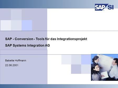 SAP Systems Integration AG Babette Hoffmann 22.06.2001 SAP - Conversion - Tools für das Integrationsprojekt.