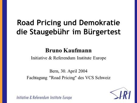 Road Pricing und Demokratie die Staugebühr im Bürgertest Bruno Kaufmann Initiative & Referendum Institute Europe Bern, 30. April 2004 Fachtagung Road.