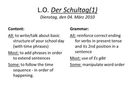 L.O. Der Schultag(1) Dienstag, den 04. März 2010 Content: All: to write/talk about basic structure of your school day (with time phrases) Most: to add.