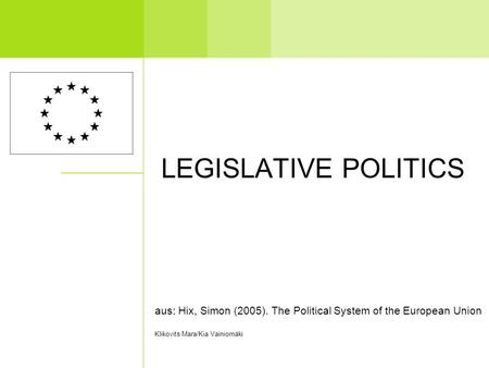 LEGISLATIVE POLITICS aus: Hix, Simon (2005). The Political System of the European Union Klikovits Mara/Kia Vainiomäki.