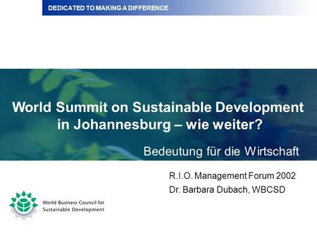 DEDICATED TO MAKING A DIFFERENCE World Summit on Sustainable Development in Johannesburg – wie weiter? R.I.O. Management Forum 2002 Dr. Barbara Dubach,