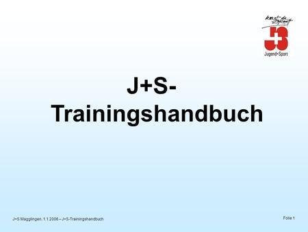 J+S Magglingen, 1.1.2006 – J+S-Trainingshandbuch Folie 1 J+S- Trainingshandbuch.