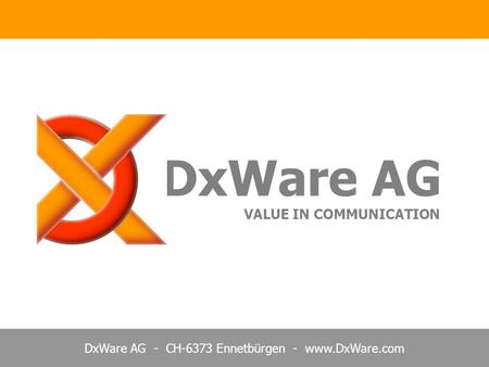 DxWare AG - CH-6373 Ennetbürgen - www.DxWare.com DxWare AG VALUE IN COMMUNICATION.