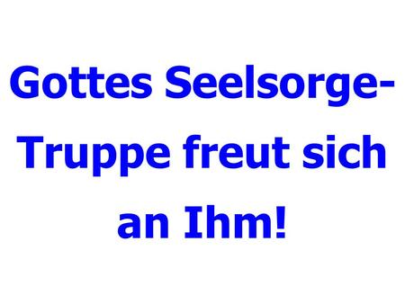 Gottes Seelsorge- Truppe freut sich an Ihm!. Gottes Seelsorge-Truppe.