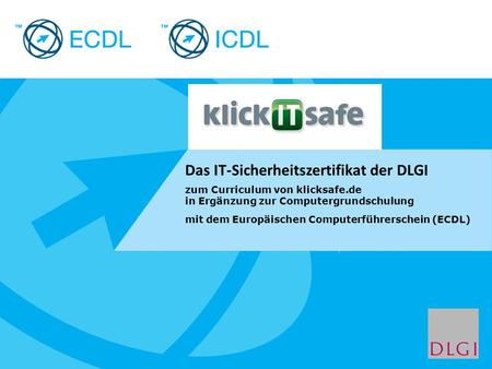 Placeholder for licensee logo Das IT-Sicherheitszertifikat der DLGI zum Curriculum von klicksafe.de in Ergänzung zur Computergrundschulung mit dem Europäischen.