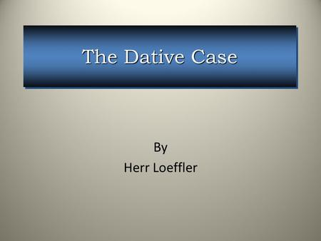 The Dative Case By Herr Loeffler. We give the man a large Ball. We give the man a large Ball. We give a large ball to the man. We give a large ball to.