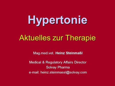 Hypertonie Aktuelles zur Therapie Mag.med.vet. Heinz Steinmaßl Medical & Regulatory Affairs Director Solvay Pharma