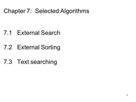 1 Chapter 7: Selected Algorithms 7.1 External Search 7.2 External Sorting 7.3 Text searching.