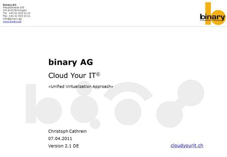 Binary AG Cloud Your IT © «Unified Virtualization Approach» Christoph Cathrein 07.04.2011 Version 2.1 DE binary AG Hauptstrasse 100 CH-4102 Binningen Tel+41.