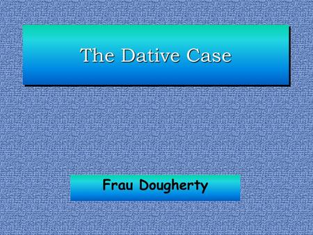 The Dative Case Frau Dougherty. The Dative Case The dative case signals the indirect object that receives the effects of the verb action indirectly. In.