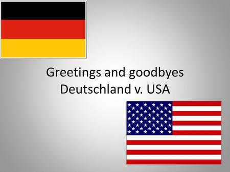 Greetings and goodbyes Deutschland v. USA. Formal or Informal? In Deutschland, the greeting we use depends on how familiar you are with the other person.