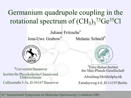 Germanium quadrupole coupling in the rotational spectrum of (CH 3 ) 3 73 Ge 35 Cl Juliane Fritzsche a Jens-Uwe Grabow a Melanie Schnell b 61 st International.