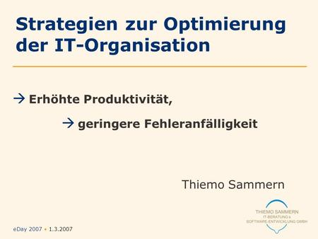 EDay 2007 1.3.2007 Folie Nr. 1/12 Erhöhte Produktivität, geringere Fehleranfälligkeit Thiemo Sammern Strategien zur Optimierung der IT-Organisation.