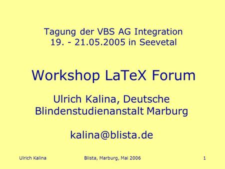 Ulrich KalinaBlista, Marburg, Mai 20061 Tagung der VBS AG Integration 19. - 21.05.2005 in Seevetal Workshop LaTeX Forum Ulrich Kalina, Deutsche Blindenstudienanstalt.
