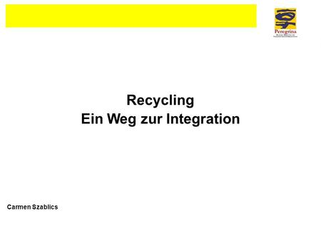 Recycling Ein Weg zur Integration Carmen Szablics.