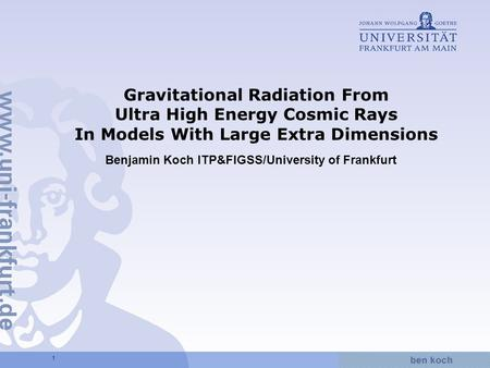 Hier wird Wissen Wirklichkeit 1 Gravitational Radiation From Ultra High Energy Cosmic Rays In Models With Large Extra Dimensions Benjamin Koch ITP&FIGSS/University.