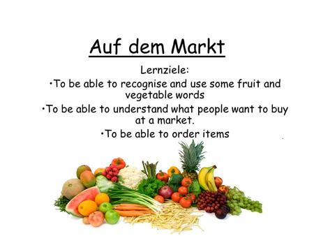 Auf dem Markt Lernziele: To be able to recognise and use some fruit and vegetable words To be able to understand what people want to buy at a market. To.