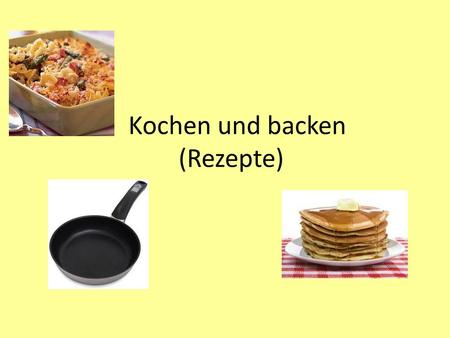 Kochen und backen (Rezepte). Objektiven To learn vocabulary related to cooking and baking To write a recipe in German To use the imperative.
