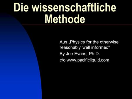 Die wissenschaftliche Methode Aus Physics for the otherwise reasonably well informed By Joe Evans, Ph.D. c/o www.pacificliquid.com.