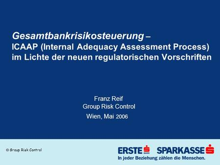 Group Risk Control Gesamtbankrisikosteuerung – ICAAP (Internal Adequacy Assessment Process) im Lichte der neuen regulatorischen Vorschriften Franz Reif.