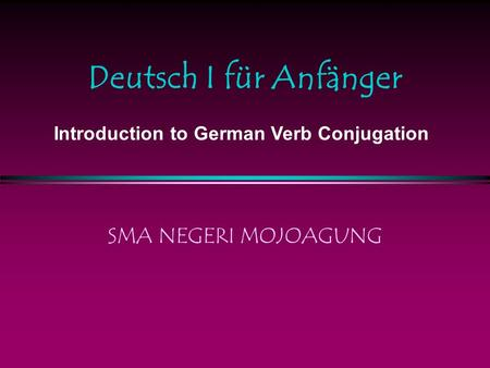 Deutsch I für Anfänger SMA NEGERI MOJOAGUNG Introduction to German Verb Conjugation.