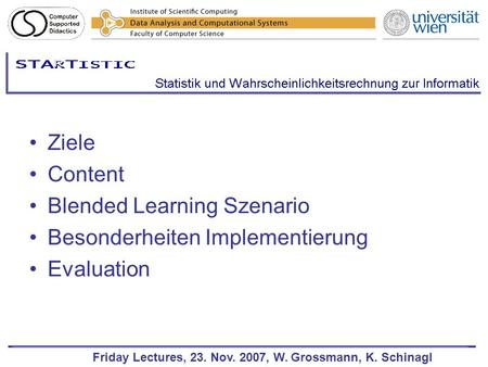 Friday Lectures, 23. Nov. 2007, W. Grossmann, K. Schinagl Ziele Content Blended Learning Szenario Besonderheiten Implementierung Evaluation.
