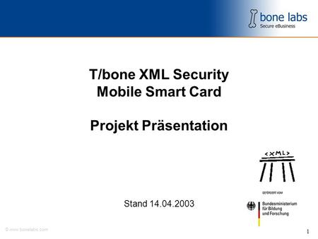 © www.bonelabs.com 1 T/bone XML Security Mobile Smart Card Projekt Präsentation Stand 14.04.2003.