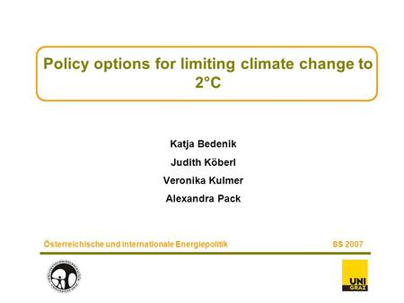 Policy options for limiting climate change to 2°C Katja Bedenik Judith Köberl Veronika Kulmer Alexandra Pack Österreichische und internationale EnergiepolitikSS.
