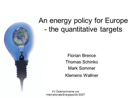 KV Österreichische und Internationale Energiepolitik SS07 An energy policy for Europe - the quantitative targets Florian Brence Thomas Schinko Mark Sommer.