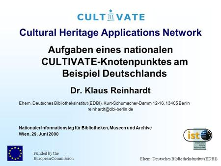 Funded by the European Commission Ehem. Deutsches Bibliotheksinstitut (EDBI) Cultural Heritage Applications Network Aufgaben eines nationalen CULTIVATE-Knotenpunktes.