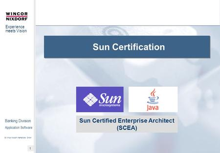 Experience meets Vision © Wincor Nixdorf International GmbH 1 Banking Division Application Software Sun Certification Sun Certified Enterprise Architect.