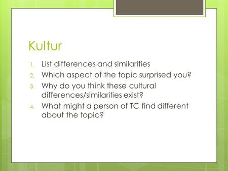Kultur 1. List differences and similarities 2. Which aspect of the topic surprised you? 3. Why do you think these cultural differences/similarities exist?