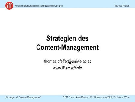 Hochschulforschung | Higher Education Research Thomas Pfeffer Strategien d. Content-Management 7. BM Forum Neue Medien, 12./13. November 2003, Technikum.