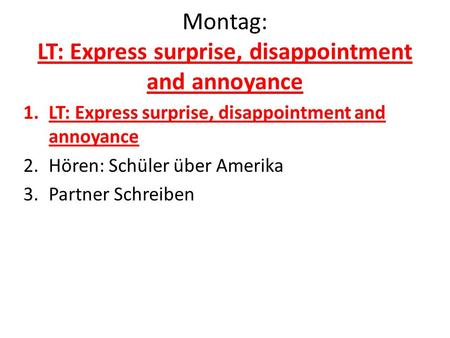 Montag: LT: Express surprise, disappointment and annoyance 1.LT: Express surprise, disappointment and annoyance 2.Hören: Schüler über Amerika 3.Partner.