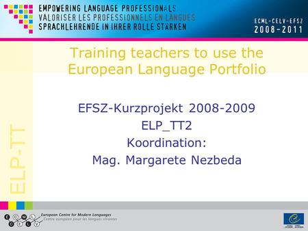 ELP-TT Training teachers to use the European Language Portfolio EFSZ-Kurzprojekt 2008-2009 ELP_TT2 Koordination: Mag. Margarete Nezbeda.