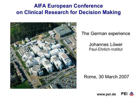 PEI AIFA European Conference on Clinical Research for Decision Making www.pei.de Rome, 30 March 2007 The German experience Johannes Löwer Paul-Ehrlich-Institut.